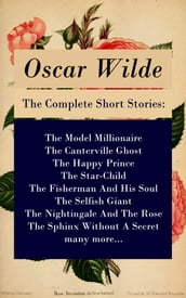 The Complete Short Stories: The Model Millionaire + The Canterville Ghost + The Happy Prince + The Star-Child + The Fisherman And His Soul + The Selfish Giant + The Nightingale And The Rose + The Sphinx Without A Secret + many more...