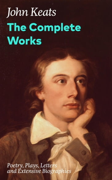 The Complete Works: Poetry, Plays, Letters and Extensive Biographies: Ode on a Grecian Urn + Ode to a Nightingale + Hyperion + Endymion + The Eve of St. Agnes + Isabella + Ode to Psyche + Lamia + Sonnets and more from one of the most beloved English