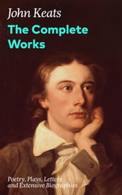 The Complete Works: Poetry, Plays, Letters and Extensive Biographies