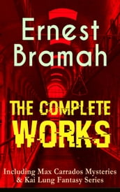 The Complete Works of Ernest Bramah (Including Max Carrados Mysteries & Kai Lung Fantasy Series)
