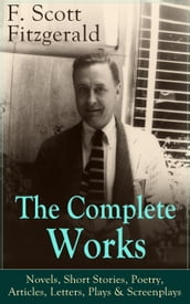 The Complete Works of F. Scott Fitzgerald: Novels, Short Stories, Poetry, Articles, Letters, Plays & Screenplays
