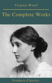 The Complete Works of Virginia Woolf (Feathers Classics)