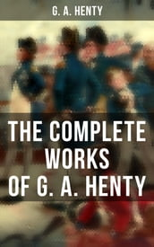The Complete Works of G. A. Henty