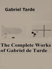 The Complete Works of Gabriel de Tarde