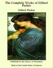 The Complete Works of Gilbert Parker