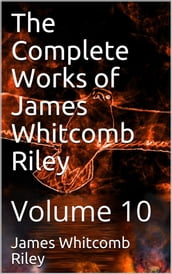 The Complete Works of James Whitcomb Riley Volume 10