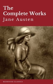 The Complete Works of Jane Austen: Sense and Sensibility, Pride and Prejudice, Mansfield Park, Emma, Northanger Abbey, Persuasion, Lady ... Sandition, and the Complete Juvenilia