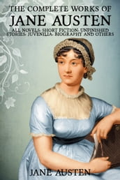 The Complete Works of Jane Austen: Pride and Prejudice, Sense and Sensibility, Mansfield Park, Emma, Northanger Abbey, Persuasion, Lady Susan, The Watsons, Sandition, Juvenilia, Plan of a Novel, her letters, prayers and Much More
