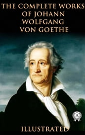 The Complete Works of Johann Wolfgang von Goethe (Illustrated)