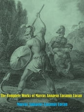 The Complete Works of Marcus Annaeus Lucanus Lucan