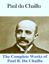 The Complete Works of Paul B. Du Chaillu