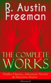 The Complete Works of R. Austin Freeman: Thriller Classics, Adventure Novels & Detective Stories