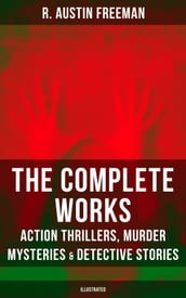 The Complete Works of R. Austin Freeman: Action Thrillers, Murder Mysteries & Detective Stories