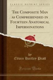 The Composite Man as Comprehended in Fourteen Anatomical Impersonations (Classic Reprint)