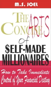 The Concise Arts of Self-Made Millionaires: How to Take Immediate Control of Your Financial Destiny!