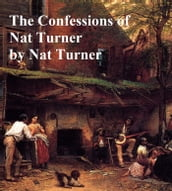 The Confessions of Nat Turner: The Leader of the Late Insurrections in Southhampton, Virginia