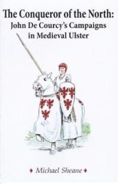 The Conqueror of the North : John de Courcy s Campaigns in Medieval Ulster