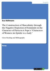 The Construction of Masculinity through the Negative Depiction of Femininity in the Character of Flavia in A. Pope s  Characters of Women. An Epistle to a Lady.