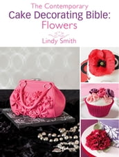 The Contemporary Cake Decorating Bible: Flowers