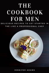 The Cookbook for Men; Delicious Recipes to Get Started in the Like a Professional Chef