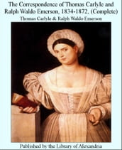 The Correspondence of Thomas Carlyle and Ralph Waldo Emerson, 1834-1872, (Complete)