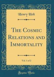 The Cosmic Relations and Immortality, Vol. 1 of 2 (Classic Reprint)