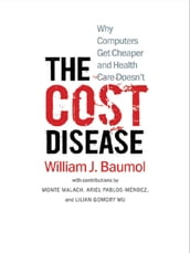 The Cost Disease: Why Computers Get Cheaper and Health Care Doesn t