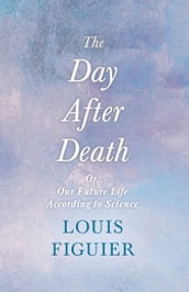 The Day After Death - Or, Our Future Life According to Science