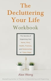 The Decluttering Your Life Workbook: The Secrets for Organizing Your Home, Mind, Health, Finances and Relationships in 7 Easy Steps
