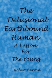 The Delusional Earthbound Human: A Lesson for the Young