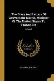 The Diary and Letters of Gouverneur Morris, Minister of the United States to France Etc; Volume 2