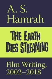 The Earth Dies Streaming: Film Writing, 2002-2018
