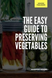 The Easy Guide to Preserving Vegetables