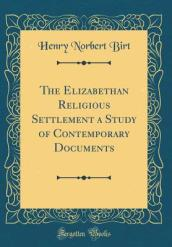 The Elizabethan Religious Settlement a Study of Contemporary Documents (Classic Reprint)