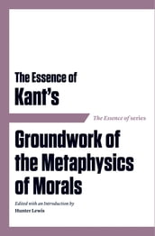 The Essence of Kant s Groundwork of the Metaphysics of Morals
