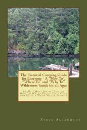 The Essential Camping Guide for Everyone - The  How To,   Where To  and  Why To  Wilderness Guide for All Ages