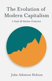 The Evolution Of Modern Capitalism - A Study Of Machine Production