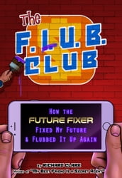 The F.L.U.B. Club: How the  Future Fixer  Fixed My Future and Flubbed It Up Again