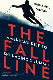 The Fall Line: America s Rise to Ski Racing s Summit