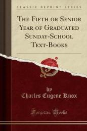 The Fifth or Senior Year of Graduated Sunday-School Text-Books (Classic Reprint)