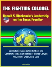 The Fighting Colonel: Ranald S. Mackenzie s Leadership on the Texas Frontier - Conflicts Between White Settlers and Comanche Indians at Battles of Blanco Canyon, McClellan s Creek, Palo Duro