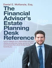 The Financial Advisor s Estate Planning Desk Reference: How to Deepen Your Relationships With Your Clients, Provide Even Better Service to Them, and Increase Their Whole Family s Loyalty Towards You