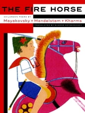 The Fire Horse: Children s Poems by Vladimir Mayakovsky, Osip Mandelstam and Daniil Kharms