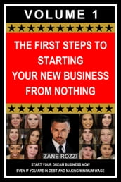The First Steps to Starting Your New Business From Nothing: Start Your Dream Business Now Even if You Are in Debt and Making Minimum Wage Volume 1
