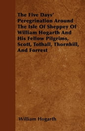 The Five Days  Peregrination Around The Isle Of Sheppey Of William Hogarth And His Fellow Pilgrims, Scott, Tothall, Thornhill, And Forrest