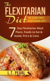 The Flexitarian Diet: The Sometimes Vegetarian Diet! Includes 7 Day Flexitarian Meal Plans, Foods to Eat & Avoid, Pro s & Cons