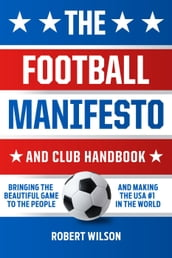 The Football Manifesto and Club Handbook: Bringing the Beautiful Game to the People and Making the USA #1 in the World