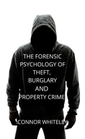 The Forensic Psychology of Theft, Burglary And Property Crime