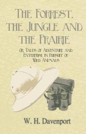 The Forrest, the Jungle and the Prairie - Or, Tales of Adventure and Enterprise in Pursuit of Wild Animals