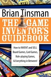 The Game Inventor s Guidebook: How to Invent and Sell Board Games, Card Games, Role-Playing Games, & Everything in Between!